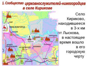 Село Кириково, находившееся в 3-х км от Лыскова, в настоящее время вошло в ег