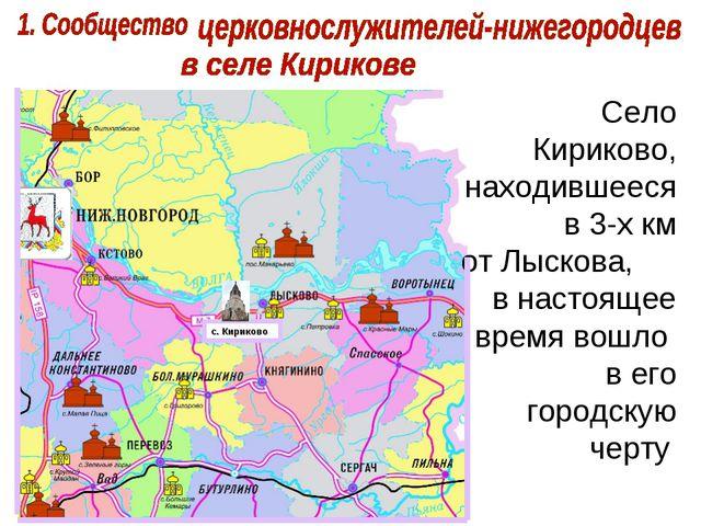 Село Кириково, находившееся в 3-х км от Лыскова, в настоящее время вошло в ег...
