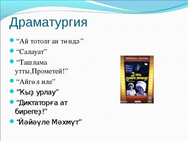 "Драматургия ""Ай тотолған төндә"" ""Салауат"" ""Ташлама утты,Прометей!"" ""Айгөл иле..."