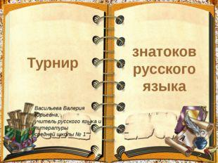 Турнир знатоков русского языка Васильева Валерия Юрьевна, учитель русского яз