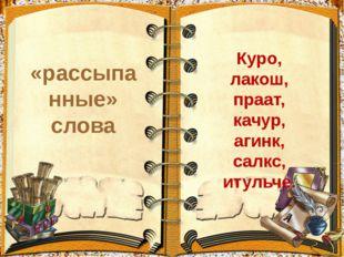 «рассыпанные» слова Куро, лакош, праат, качур, агинк, салкс, итульче.
