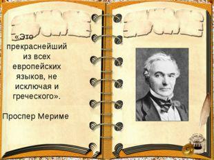 «Это прекраснейший из всех европейских языков, не исключая и греческого». Пр