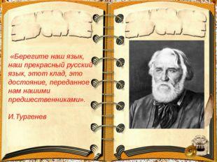 «Берегите наш язык, наш прекрасный русский язык, этот клад, это достояние, п