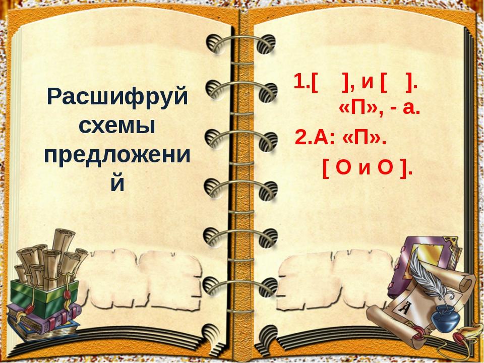 Расшифруй схемы предложений 1.[ ], и [ ]. «П», - а. 2.А: «П». [ О и О ].