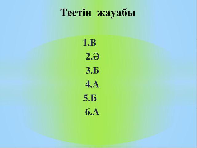 1.В 2.Ә 3.Б 4.А 5.Б 6.А Тестін жауабы