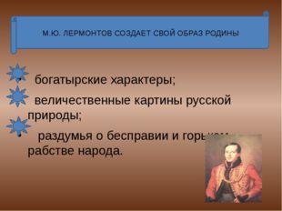 М.Ю. ЛЕРМОНТОВ СОЗДАЕТ СВОЙ ОБРАЗ РОДИНЫ богатырские характеры; величественн