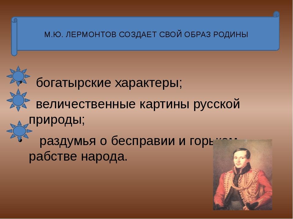 М.Ю. ЛЕРМОНТОВ СОЗДАЕТ СВОЙ ОБРАЗ РОДИНЫ богатырские характеры; величественн...