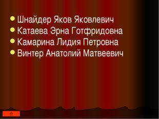 Шнайдер Яков Яковлевич Катаева Эрна Готфридовна Камарина Лидия Петровна Винт