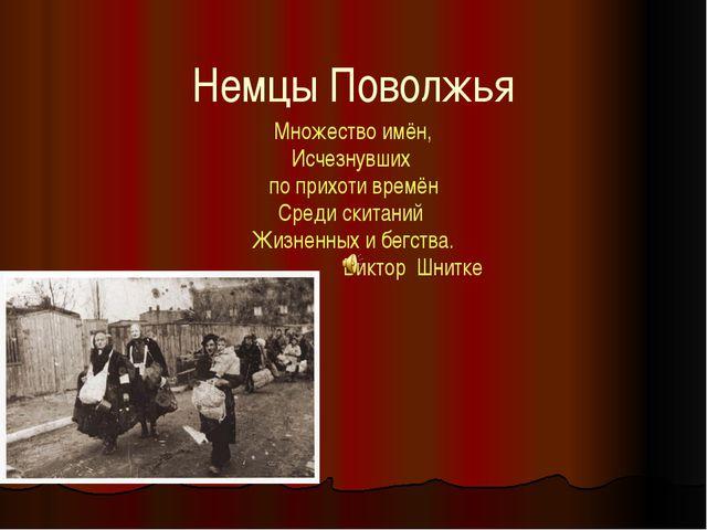 Немцы Поволжья Множество имён, Исчезнувших по прихоти времён Среди скитаний Ж...