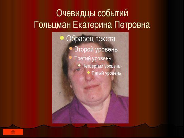 Очевидцы событий Гольцман Екатерина Петровна