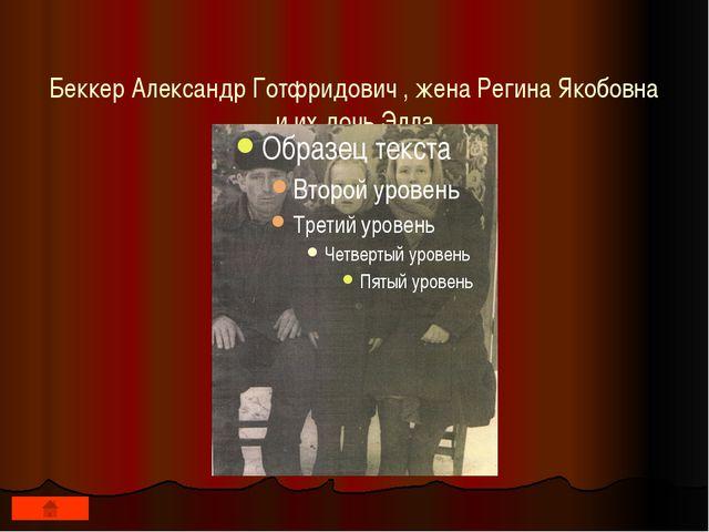 Беккер Александр Готфридович , жена Регина Якобовна и их дочь Элла