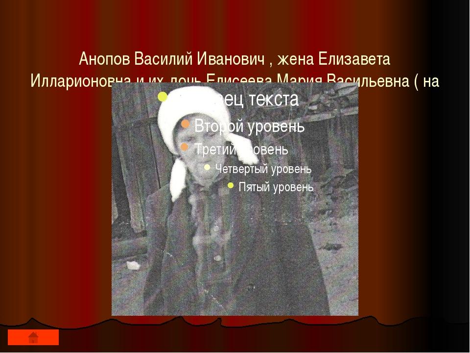 Анопов Василий Иванович , жена Елизавета Илларионовна и их дочь Елисеева Мар...