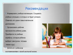 Рекомендации Формировать учебную мотивацию. Создавать учебные ситуации, в кот