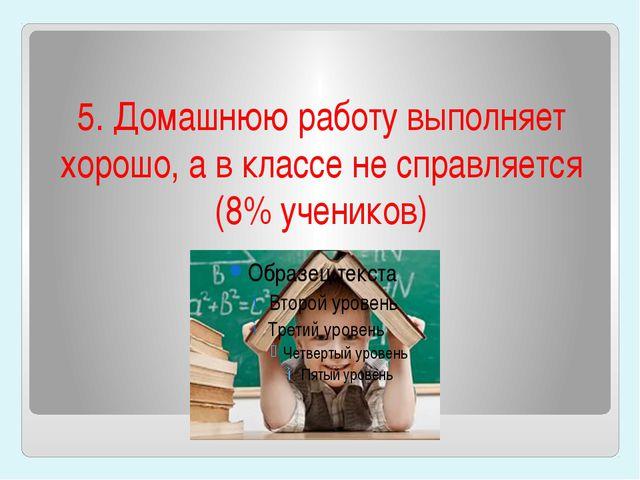 5. Домашнюю работу выполняет хорошо, а в классе не справляется (8% учеников)