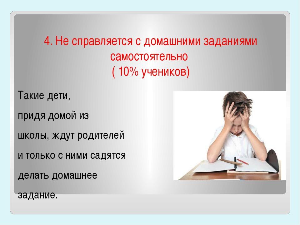 4. Не справляется с домашними заданиями самостоятельно ( 10% учеников) Такие...