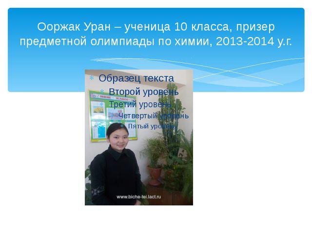 Ооржак Уран – ученица 10 класса, призер предметной олимпиады по химии, 2013-2...