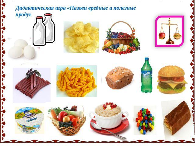 Дидактическая игра «Назови вредные и полезные продукты» .