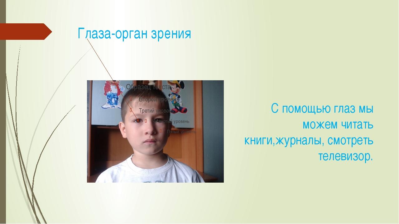 Глаза-орган зрения С помощью глаз мы можем читать книги,журналы, смотреть те...
