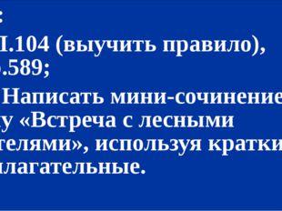 Д/з: 1) П.104 (выучить правило), упр.589; *2) Написать мини-сочинение на тем