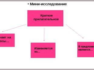 Мини-исследование Краткое прилагательное Отвечает на вопросы… Изменяется по…