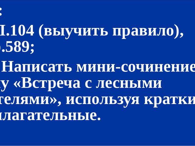 Д/з: 1) П.104 (выучить правило), упр.589; *2) Написать мини-сочинение на тем...