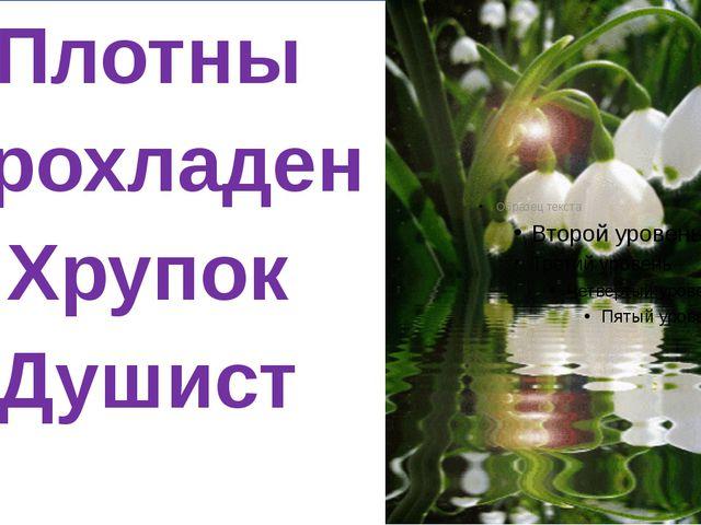 Плотны Прохладен Хрупок Душист