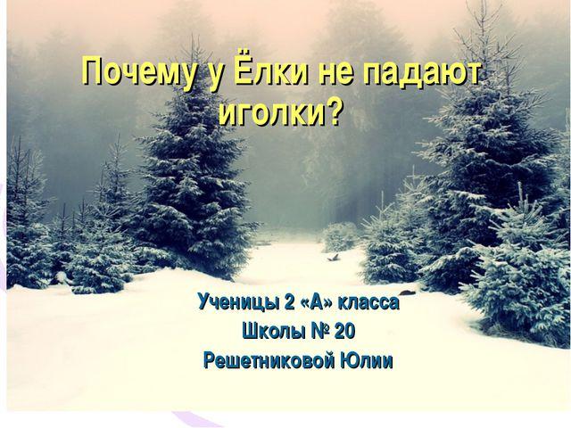 Почему у Ёлки не падают иголки? Ученицы 2 «А» класса Школы № 20 Решетниковой...