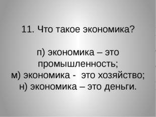 11. Что такое экономика? п) экономика – это промышленность; м) экономика - эт