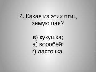 2. Какая из этих птиц зимующая? в) кукушка; а) воробей; г) ласточка.
