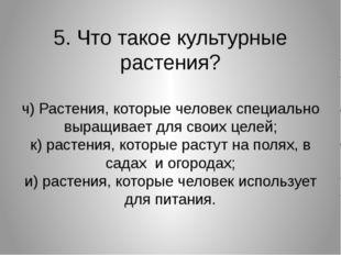 5. Что такое культурные растения? ч) Растения, которые человек специально выр