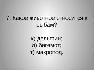 7. Какое животное относится к рыбам? к) дельфин; л) бегемот; т) макропод.