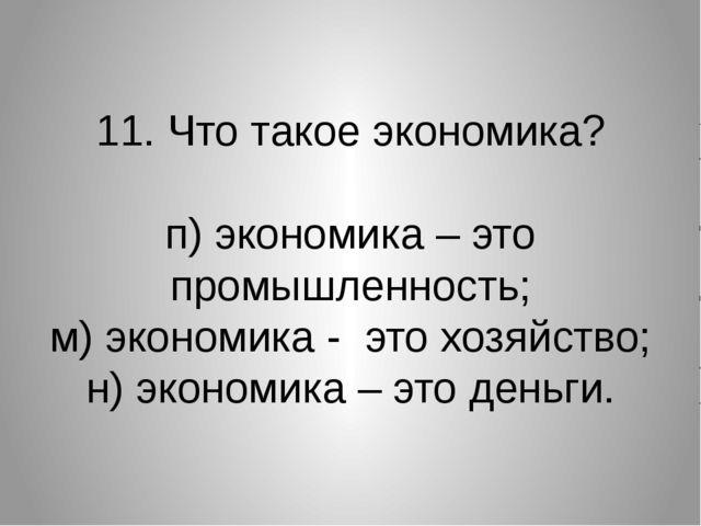 11. Что такое экономика? п) экономика – это промышленность; м) экономика - эт...