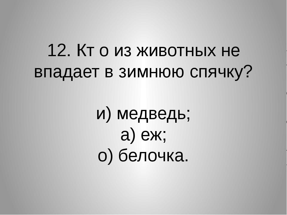 12. Кт о из животных не впадает в зимнюю спячку? и) медведь; а) еж; о) белочка.