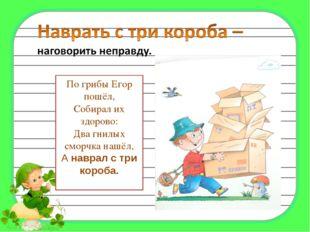 По грибы Егор пошёл, Собирал их здорово: Два гнилых сморчка нашёл, А наврал с