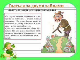 «За двумя зайцами погонишься – ни одного не поймаешь» - гласит русская посло