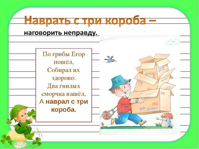 По грибы Егор пошёл, Собирал их здорово: Два гнилых сморчка нашёл, А наврал с...