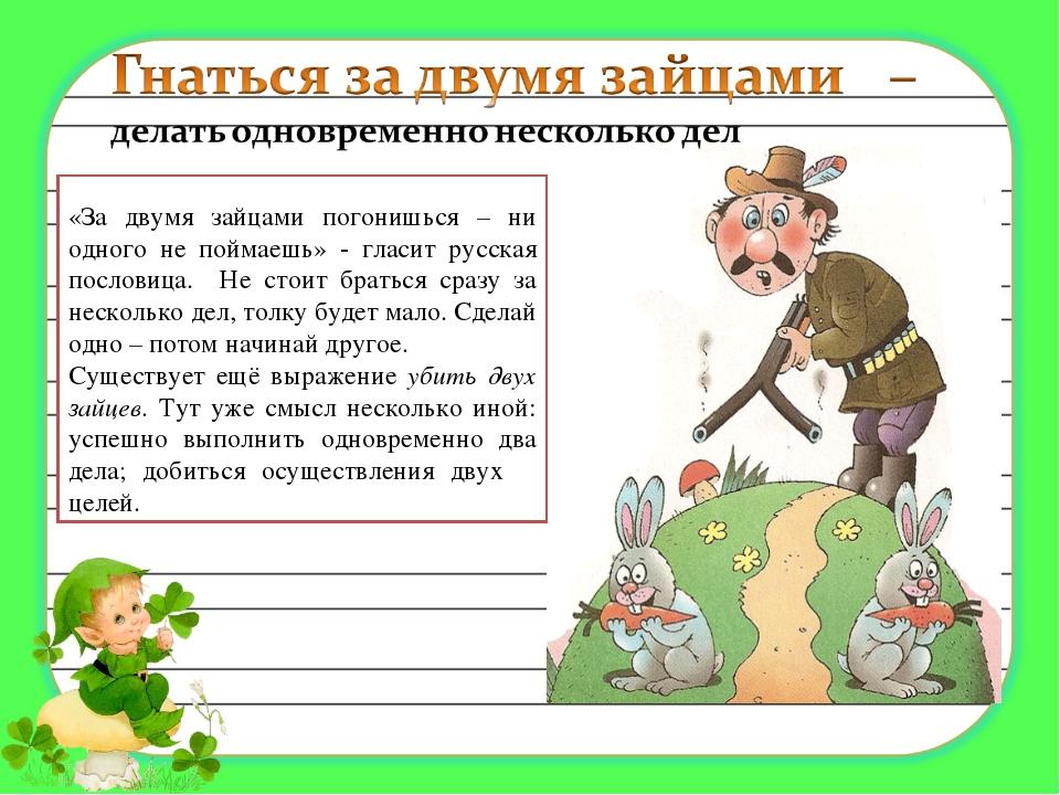 «За двумя зайцами погонишься – ни одного не поймаешь» - гласит русская посло...