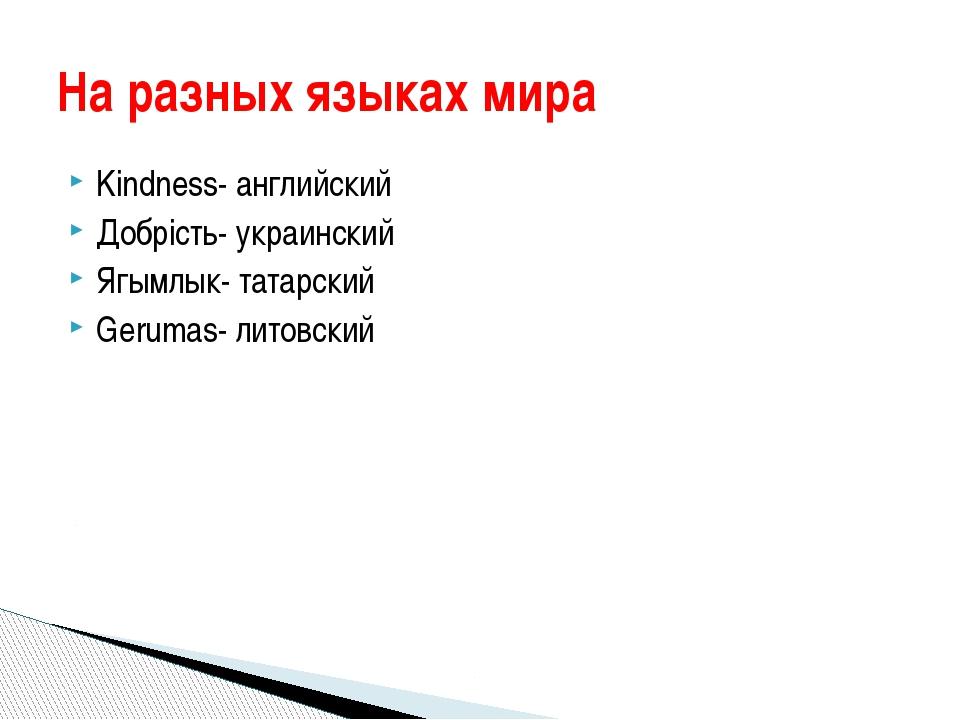 Kindness- английский Добрість- украинский Ягымлык- татарский Gerumas- литовск...