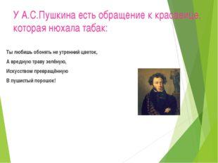 У А.С.Пушкина есть обращение к красавице, которая нюхала табак: Ты любишь обо