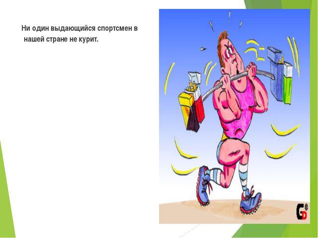 Ни один выдающийся спортсмен в нашей стране не курит.
