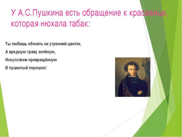 У А.С.Пушкина есть обращение к красавице, которая нюхала табак: Ты любишь обо...