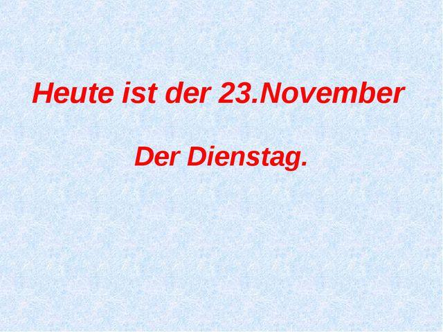 Der Dienstag. Heute ist der 23.November