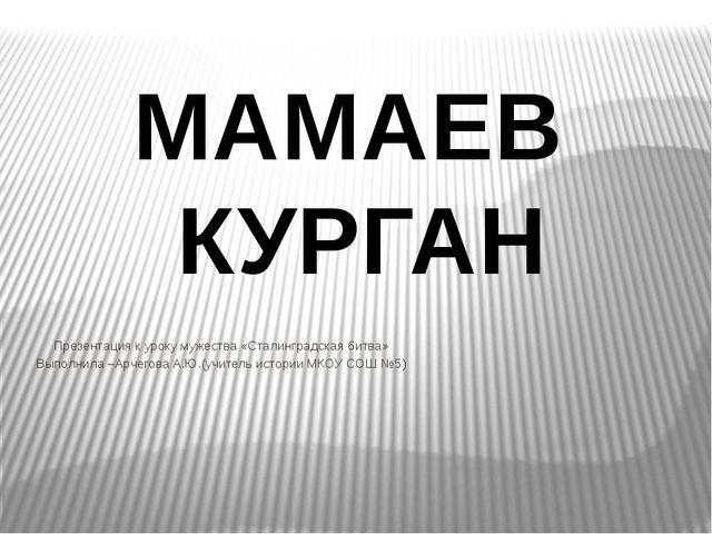 Презентация к уроку мужества «Сталинградская битва» Выполнила –Арчегова А.Ю....