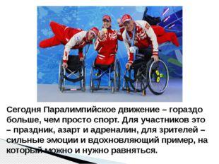 Сегодня Паралимпийское движение – гораздо больше, чем просто спорт. Для участ