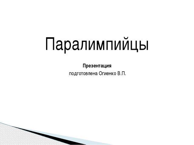 Паралимпийцы Презентация подготовлена Огиенко В.П.