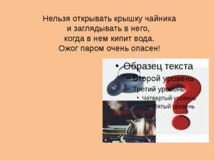 Нельзя открывать крышку чайника и заглядывать в него, когда в нем кипит вода.