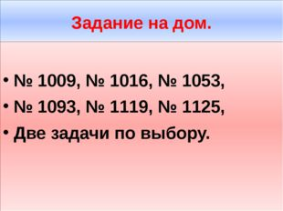 Задание на дом. № 1009, № 1016, № 1053, № 1093, № 1119, № 1125, Две задачи по