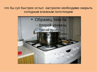 что бы суп быстрее остыл кастрюлю необходимо накрыть холодным влажным полотен