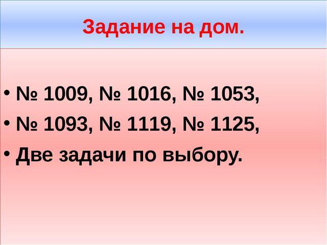 Задание на дом. № 1009, № 1016, № 1053, № 1093, № 1119, № 1125, Две задачи по...