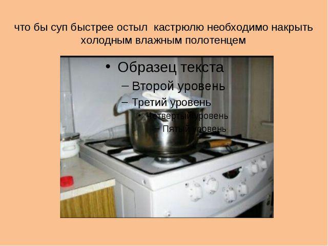что бы суп быстрее остыл кастрюлю необходимо накрыть холодным влажным полотен...